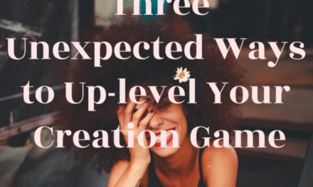 3 Unexpected Ways to Up-level Your Life Creation Game
